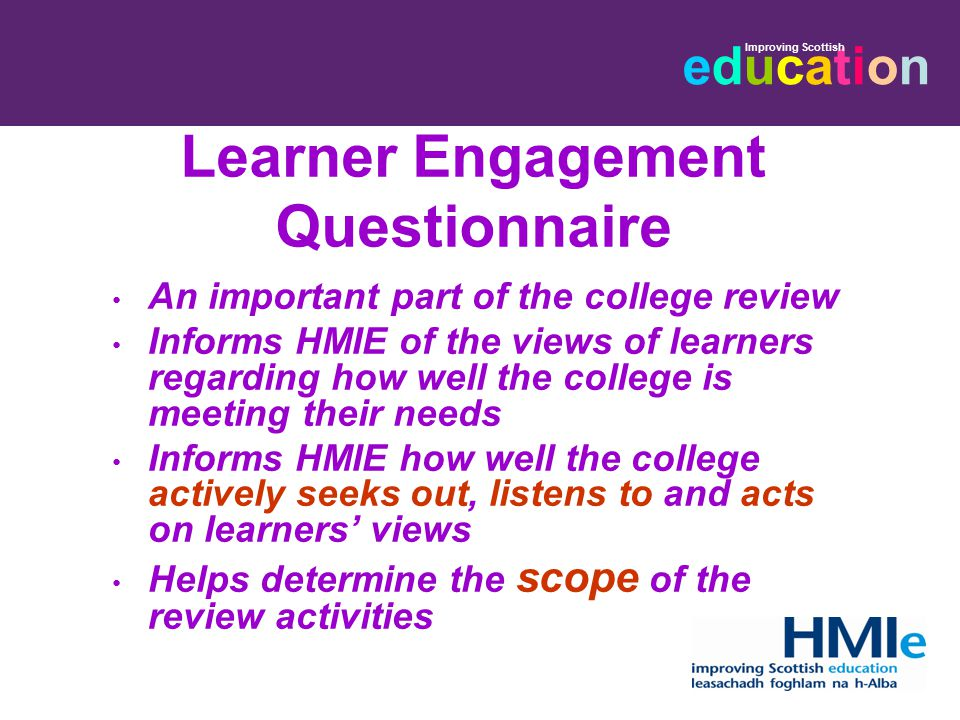 educationeducation Improving Scottish Learner Engagement Questionnaire An important part of the college review Informs HMIE of the views of learners r