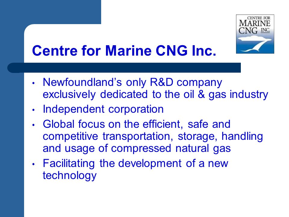 Centre for Marine CNG Inc. Newfoundland's only R&D company exclusively dedicated to the oil & gas industry Independent corporation Global focus on the