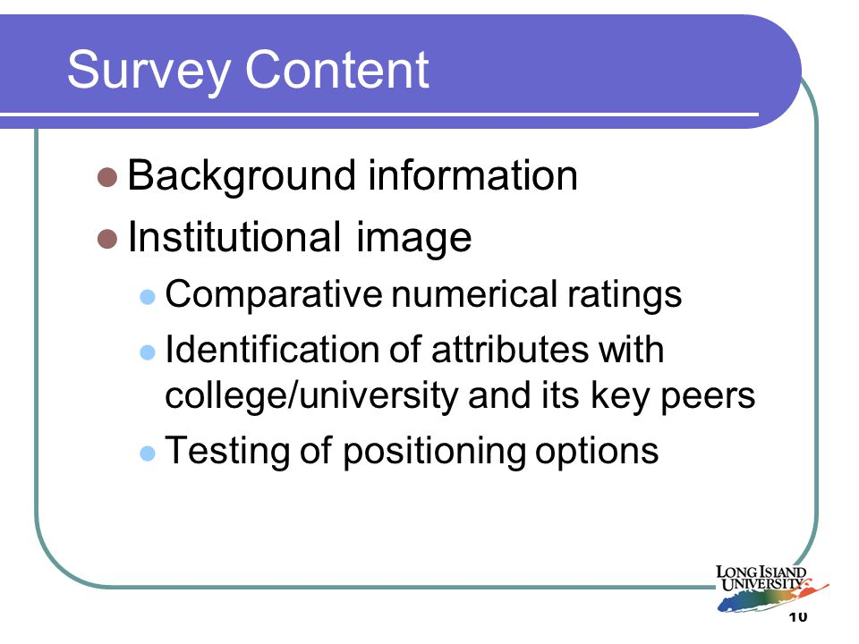 10 Survey Content Background information Institutional image Comparative numerical ratings Identification of attributes with college/university and its key peers Testing of positioning options
