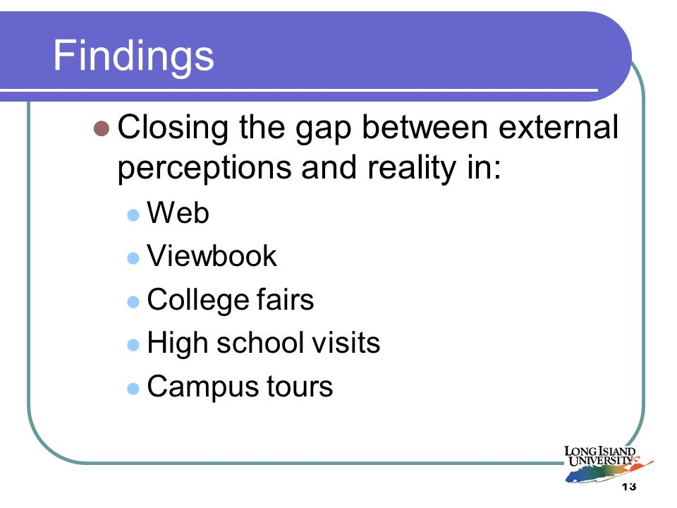 13 Findings Closing the gap between external perceptions and reality in: Web Viewbook College fairs High school visits Campus tours
