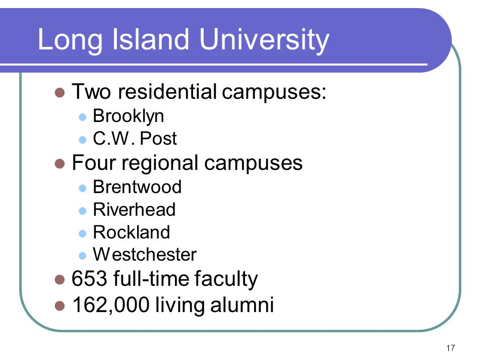 17 Long Island University Two residential campuses: Brooklyn C.W.