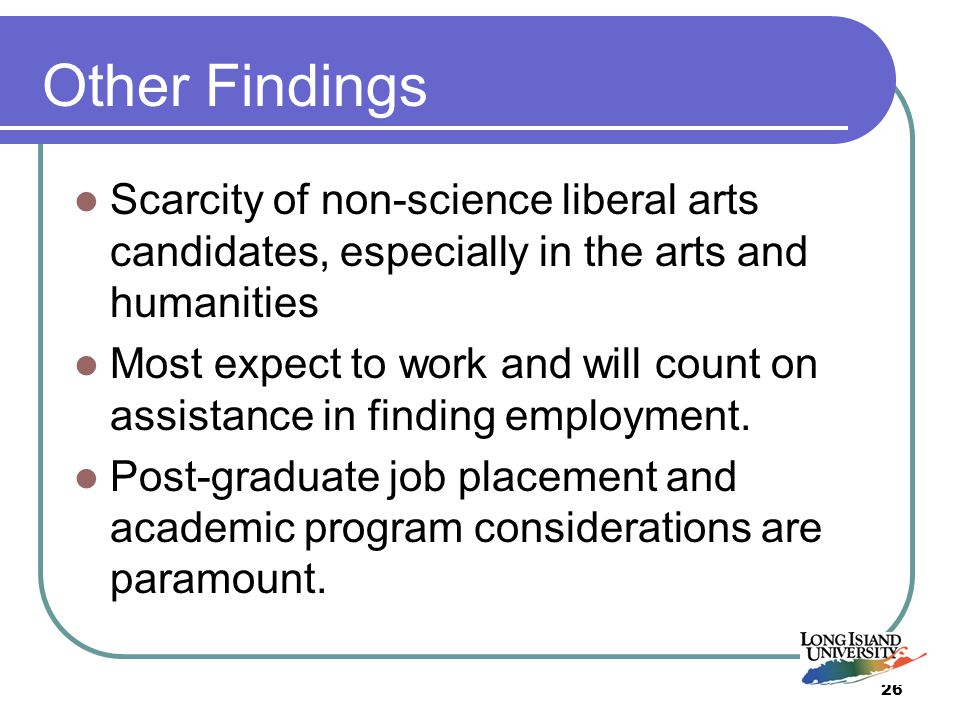 26 Other Findings Scarcity of non-science liberal arts candidates, especially in the arts and humanities Most expect to work and will count on assistance in finding employment.