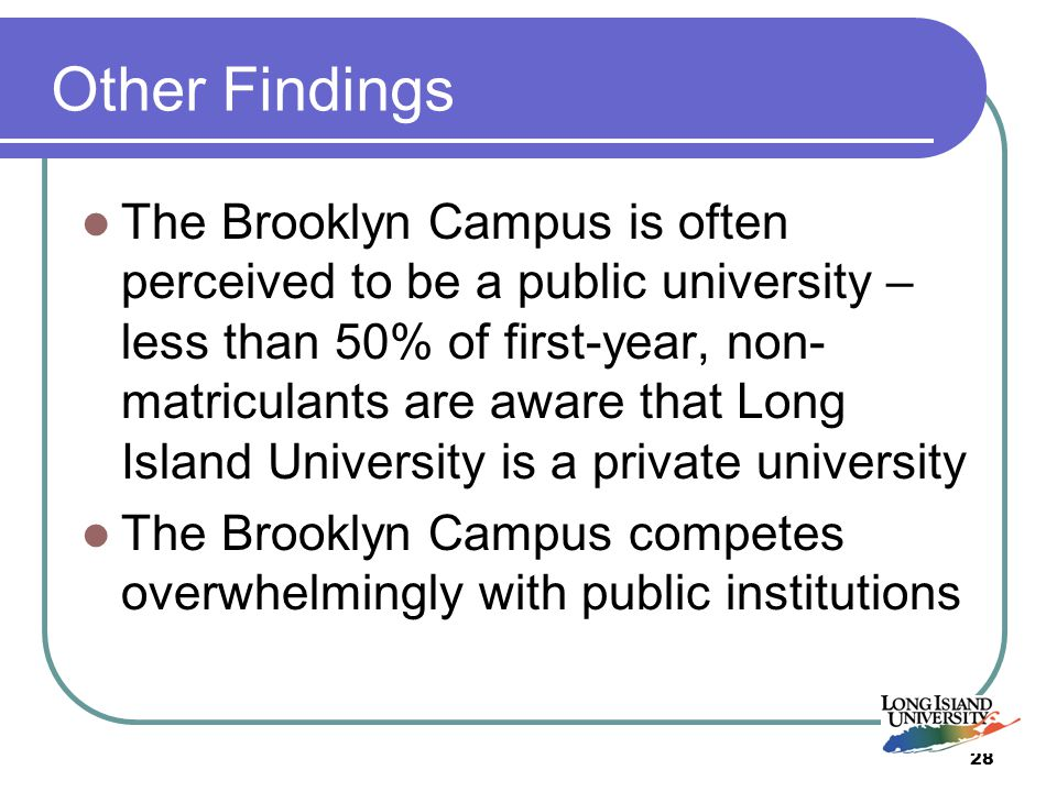 28 Other Findings The Brooklyn Campus is often perceived to be a public university – less than 50% of first-year, non- matriculants are aware that Long Island University is a private university The Brooklyn Campus competes overwhelmingly with public institutions