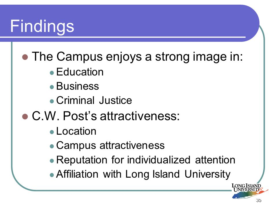 35 Findings The Campus enjoys a strong image in: Education Business Criminal Justice C.W.
