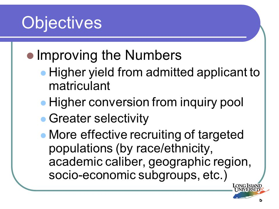 5 Objectives Improving the Numbers Higher yield from admitted applicant to matriculant Higher conversion from inquiry pool Greater selectivity More effective recruiting of targeted populations (by race/ethnicity, academic caliber, geographic region, socio-economic subgroups, etc.)