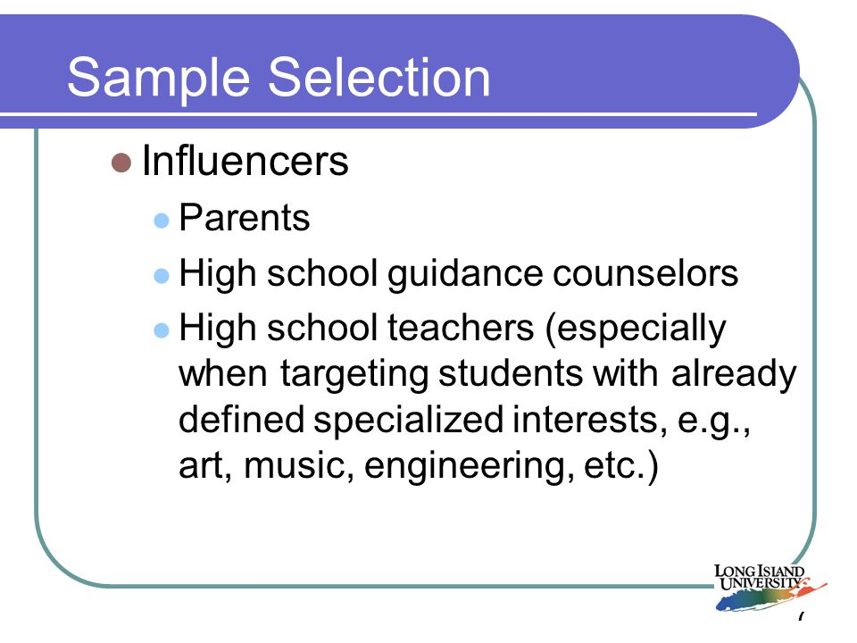 7 Sample Selection Influencers Parents High school guidance counselors High school teachers (especially when targeting students with already defined specialized interests, e.g., art, music, engineering, etc.)