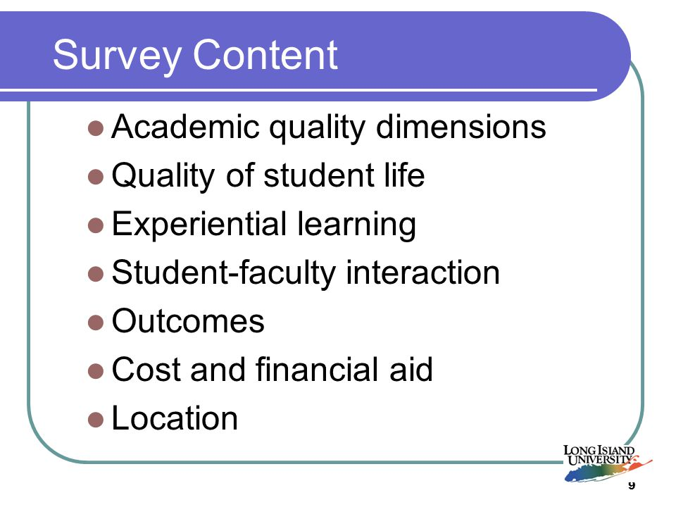 9 Survey Content Academic quality dimensions Quality of student life Experiential learning Student-faculty interaction Outcomes Cost and financial aid Location