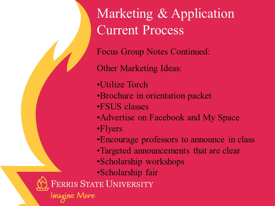 Focus Group Notes Continued: Other Marketing Ideas: Utilize Torch Brochure in orientation packet FSUS classes Advertise on Facebook and My Space Flyers Encourage professors to announce in class Targeted announcements that are clear Scholarship workshops Scholarship fair Marketing & Application Current Process