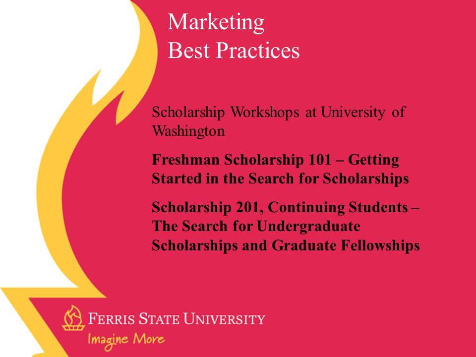 Scholarship Workshops at University of Washington Freshman Scholarship 101 – Getting Started in the Search for Scholarships Scholarship 201, Continuing Students – The Search for Undergraduate Scholarships and Graduate Fellowships Marketing Best Practices