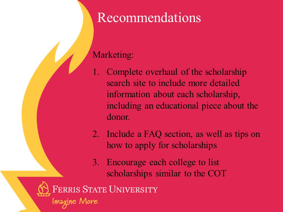Marketing: 1.Complete overhaul of the scholarship search site to include more detailed information about each scholarship, including an educational piece about the donor.