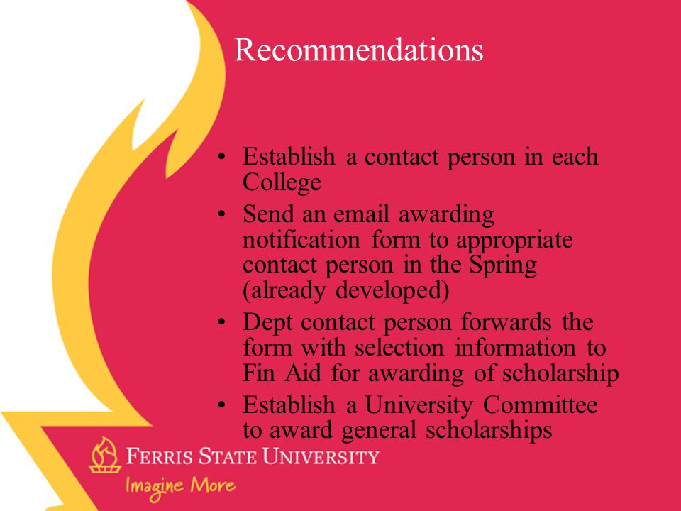 Recommendations Establish a contact person in each College Send an email awarding notification form to appropriate contact person in the Spring (already developed) Dept contact person forwards the form with selection information to Fin Aid for awarding of scholarship Establish a University Committee to award general scholarships