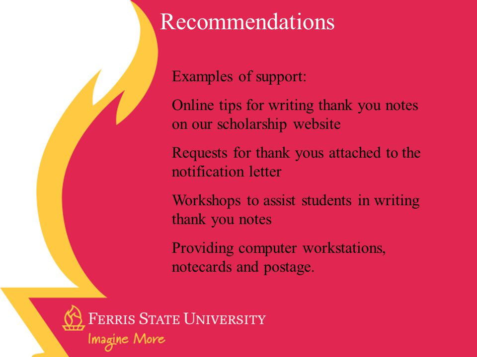 Recommendations Examples of support: Online tips for writing thank you notes on our scholarship website Requests for thank yous attached to the notification letter Workshops to assist students in writing thank you notes Providing computer workstations, notecards and postage.