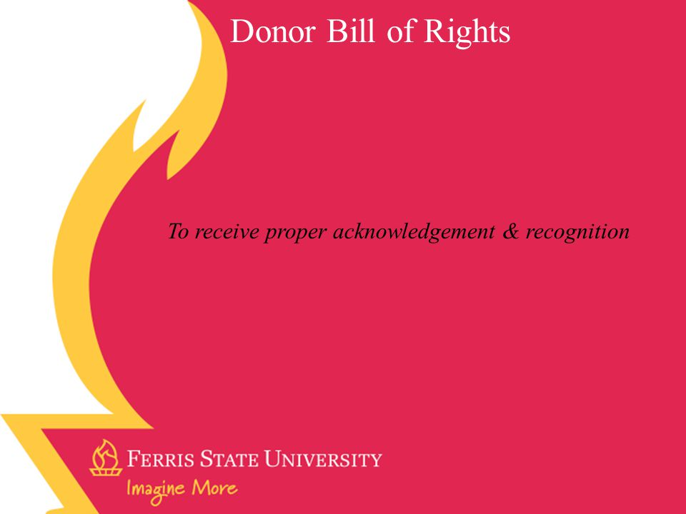 Donor Bill of Rights To receive proper acknowledgement & recognition