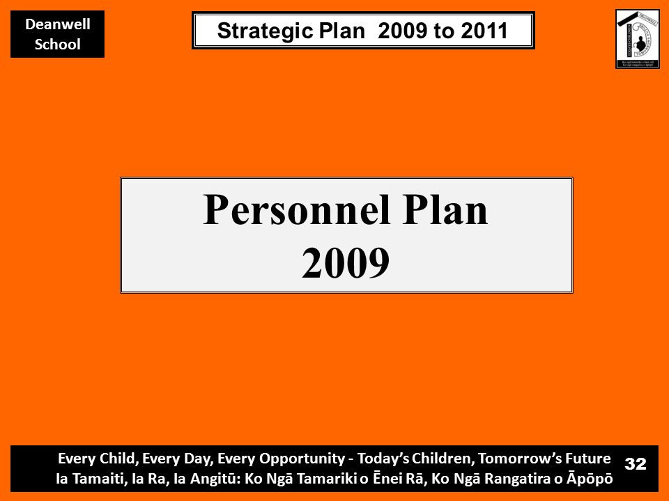 Every Child, Every Day, Every Opportunity - Today's Children, Tomorrow's Future Ia Tamaiti, Ia Ra, Ia Angitū: Ko Ngā Tamariki o Ēnei Rā, Ko Ngā Rangatira o Āpōpō Deanwell School Strategic Plan 2009 to 2011 32 Personnel Plan 2009