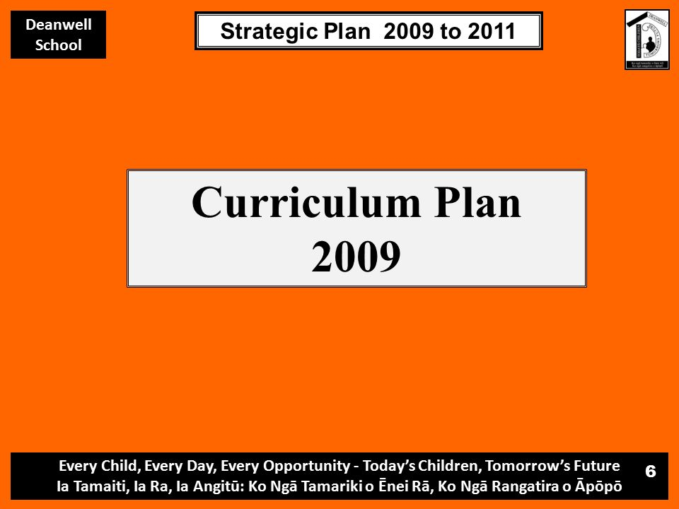 Every Child, Every Day, Every Opportunity - Today's Children, Tomorrow's Future Ia Tamaiti, Ia Ra, Ia Angitū: Ko Ngā Tamariki o Ēnei Rā, Ko Ngā Rangatira o Āpōpō Deanwell School Strategic Plan 2009 to 2011 6 Curriculum Plan 2009