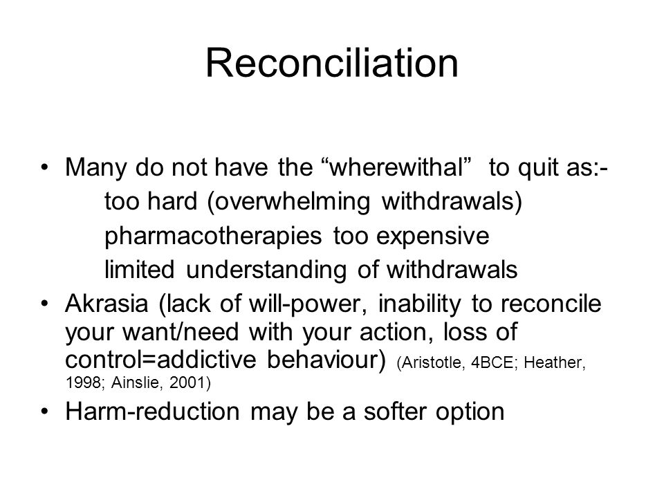 Reconciliation Many do not have the wherewithal to quit as:- too hard (overwhelming withdrawals) pharmacotherapies too expensive limited understanding of withdrawals Akrasia (lack of will-power, inability to reconcile your want/need with your action, loss of control=addictive behaviour) (Aristotle, 4BCE; Heather, 1998; Ainslie, 2001) Harm-reduction may be a softer option