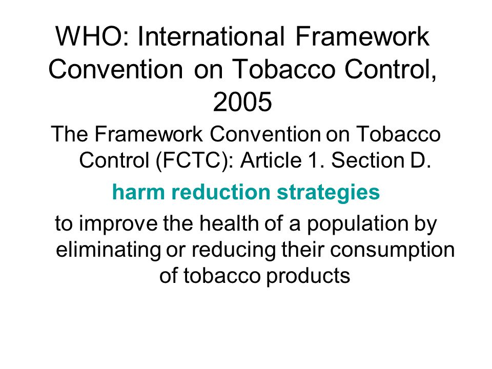 WHO: International Framework Convention on Tobacco Control, 2005 The Framework Convention on Tobacco Control (FCTC): Article 1.