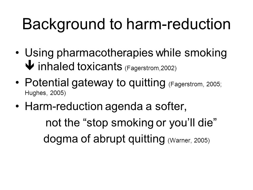Background to harm-reduction Using pharmacotherapies while smoking  inhaled toxicants (Fagerstrom,2002) Potential gateway to quitting (Fagerstrom, 2005; Hughes, 2005) Harm-reduction agenda a softer, not the stop smoking or you'll die dogma of abrupt quitting (Warner, 2005)
