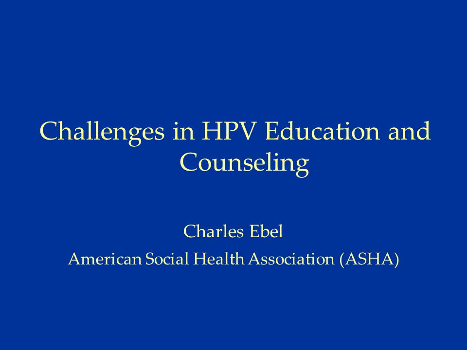 Challenges in HPV Education and Counseling Charles Ebel American Social Health Association (ASHA)