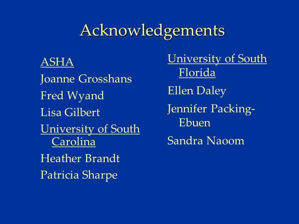 Acknowledgements ASHA Joanne Grosshans Fred Wyand Lisa Gilbert University of South Carolina Heather Brandt Patricia Sharpe University of South Florida Ellen Daley Jennifer Packing- Ebuen Sandra Naoom