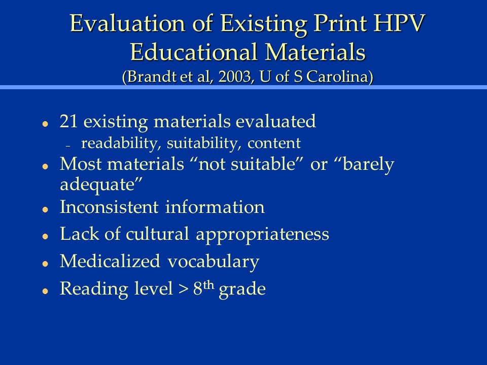 Evaluation of Existing Print HPV Educational Materials (Brandt et al, 2003, U of S Carolina) 21 existing materials evaluated – readability, suitability, content Most materials not suitable or barely adequate Inconsistent information Lack of cultural appropriateness Medicalized vocabulary Reading level > 8 th grade