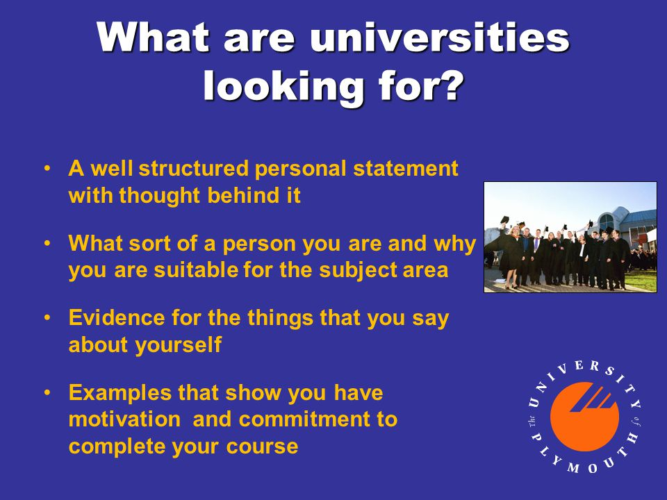 What are universities looking for? A well structured personal statement with thought behind it What sort of a person you are and why you are suitable