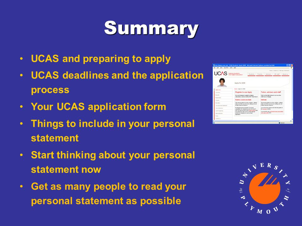 Summary UCAS and preparing to apply UCAS deadlines and the application process Your UCAS application form Things to include in your personal statement