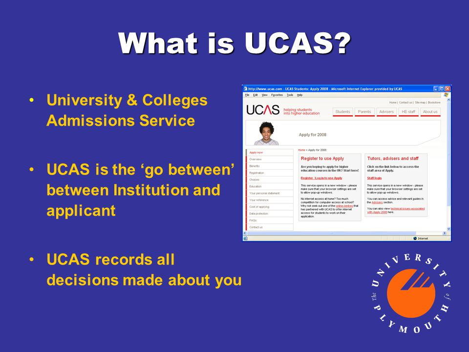 What is UCAS? University & Colleges Admissions Service UCAS is the 'go between' between Institution and applicant UCAS records all decisions made abou