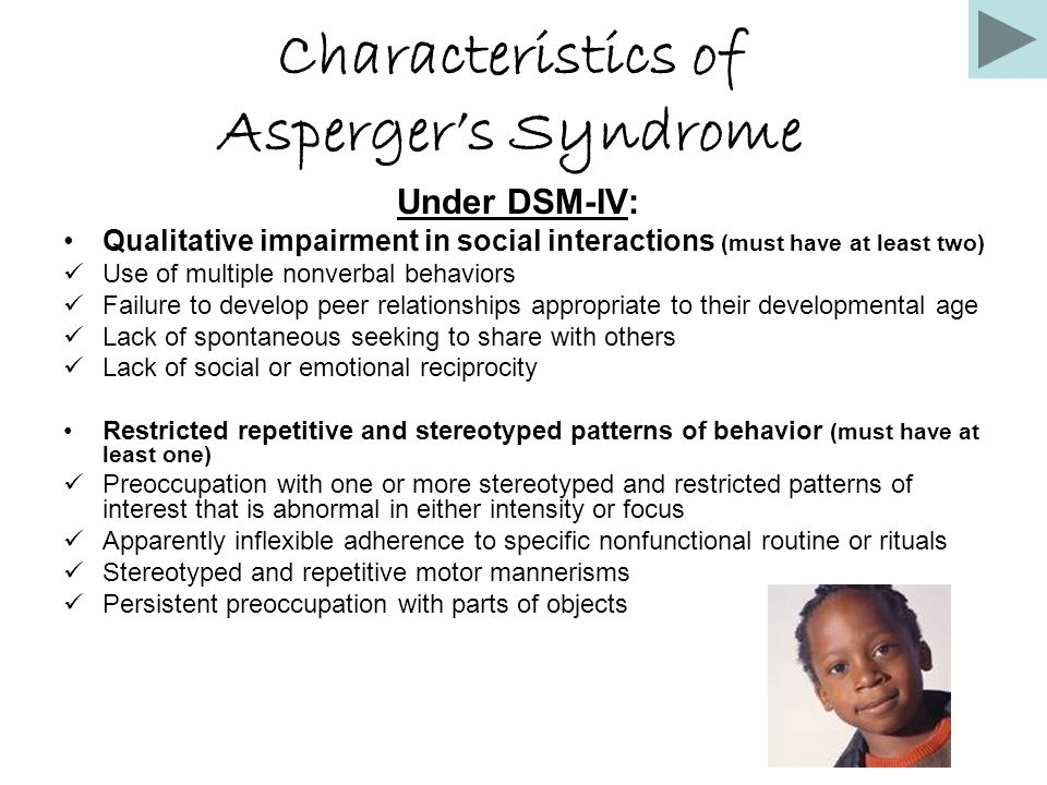 Characteristics of Asperger's Syndrome Under DSM-IV: Qualitative impairment in social interactions (must have at least two) Use of multiple nonverbal behaviors Failure to develop peer relationships appropriate to their developmental age Lack of spontaneous seeking to share with others Lack of social or emotional reciprocity Restricted repetitive and stereotyped patterns of behavior (must have at least one) Preoccupation with one or more stereotyped and restricted patterns of interest that is abnormal in either intensity or focus Apparently inflexible adherence to specific nonfunctional routine or rituals Stereotyped and repetitive motor mannerisms Persistent preoccupation with parts of objects