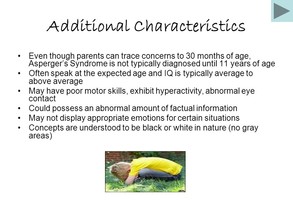 Additional Characteristics Even though parents can trace concerns to 30 months of age, Asperger's Syndrome is not typically diagnosed until 11 years of age Often speak at the expected age and IQ is typically average to above average May have poor motor skills, exhibit hyperactivity, abnormal eye contact Could possess an abnormal amount of factual information May not display appropriate emotions for certain situations Concepts are understood to be black or white in nature (no gray areas)