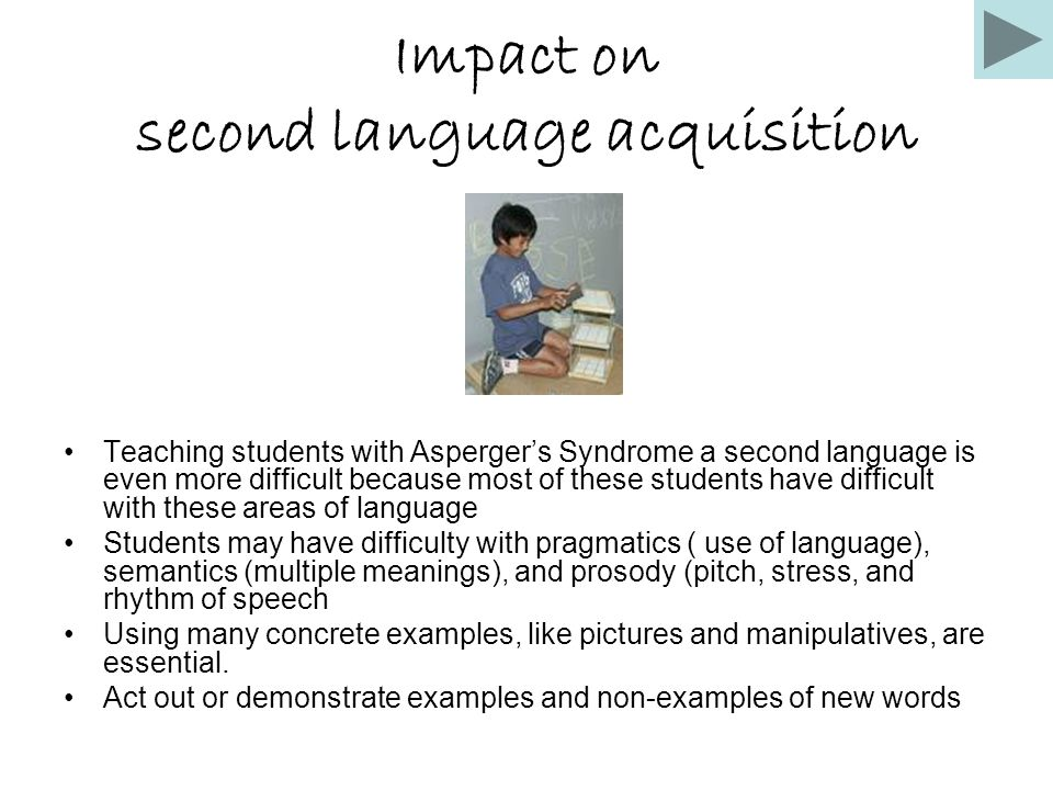 Impact on second language acquisition Teaching students with Asperger's Syndrome a second language is even more difficult because most of these studen