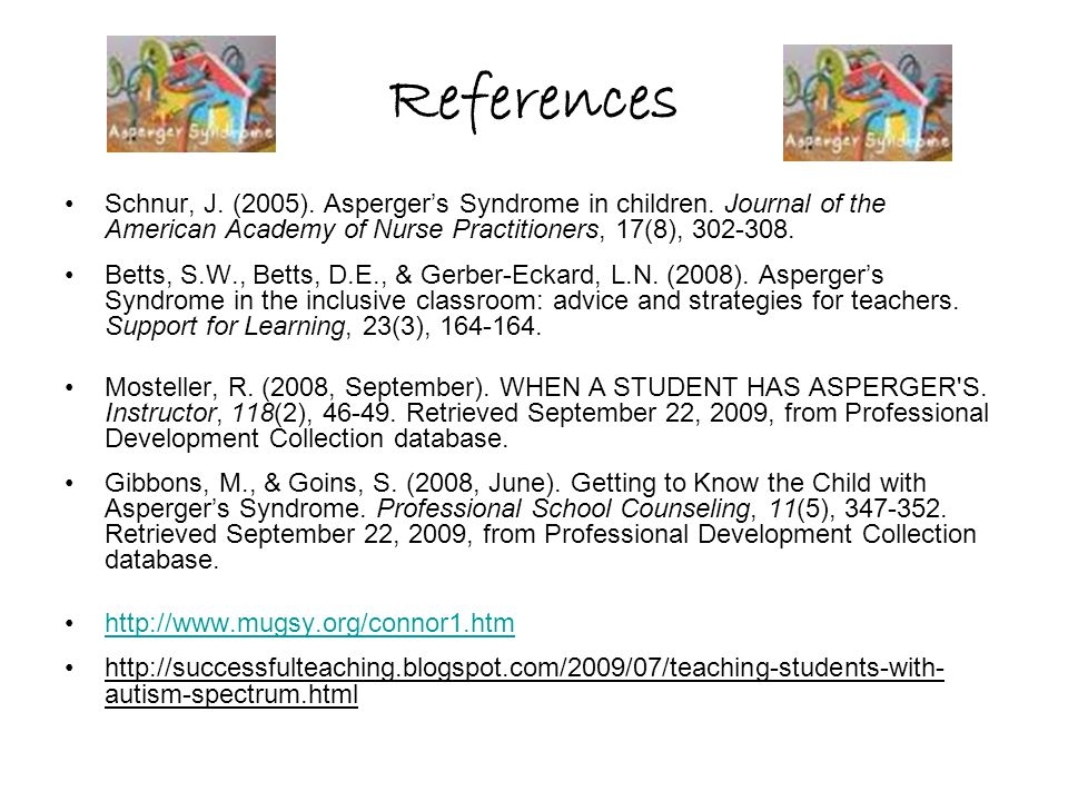 References Schnur, J. (2005). Asperger's Syndrome in children.