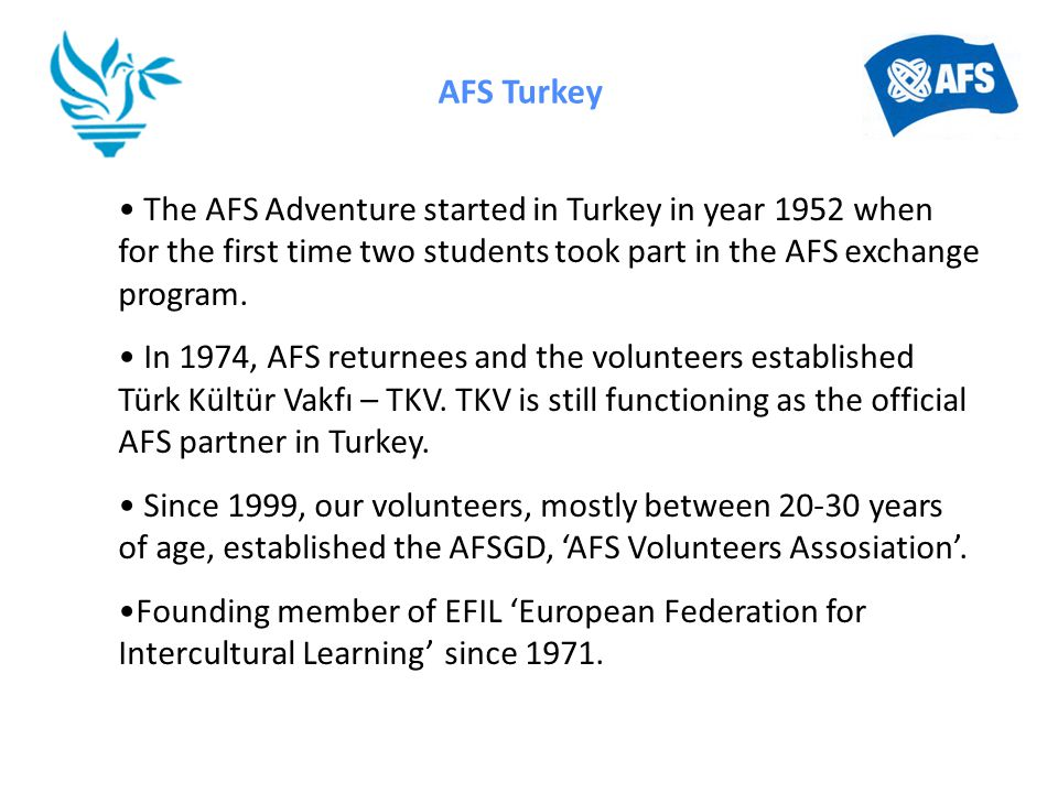 AFS Turkey The AFS Adventure started in Turkey in year 1952 when for the first time two students took part in the AFS exchange program. In 1974, AFS r
