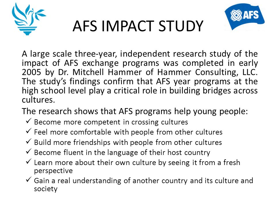 AFS IMPACT STUDY A large scale three-year, independent research study of the impact of AFS exchange programs was completed in early 2005 by Dr. Mitche