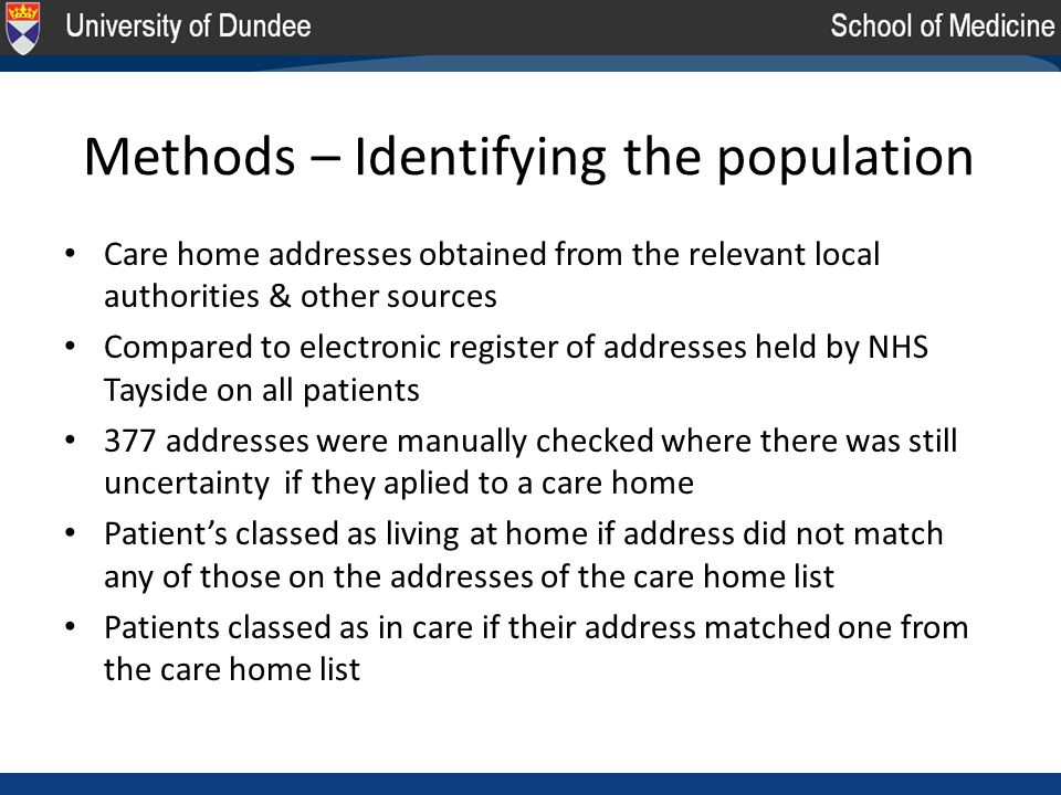 Methods – Identifying the population Care home addresses obtained from the relevant local authorities & other sources Compared to electronic register of addresses held by NHS Tayside on all patients 377 addresses were manually checked where there was still uncertainty if they aplied to a care home Patient's classed as living at home if address did not match any of those on the addresses of the care home list Patients classed as in care if their address matched one from the care home list