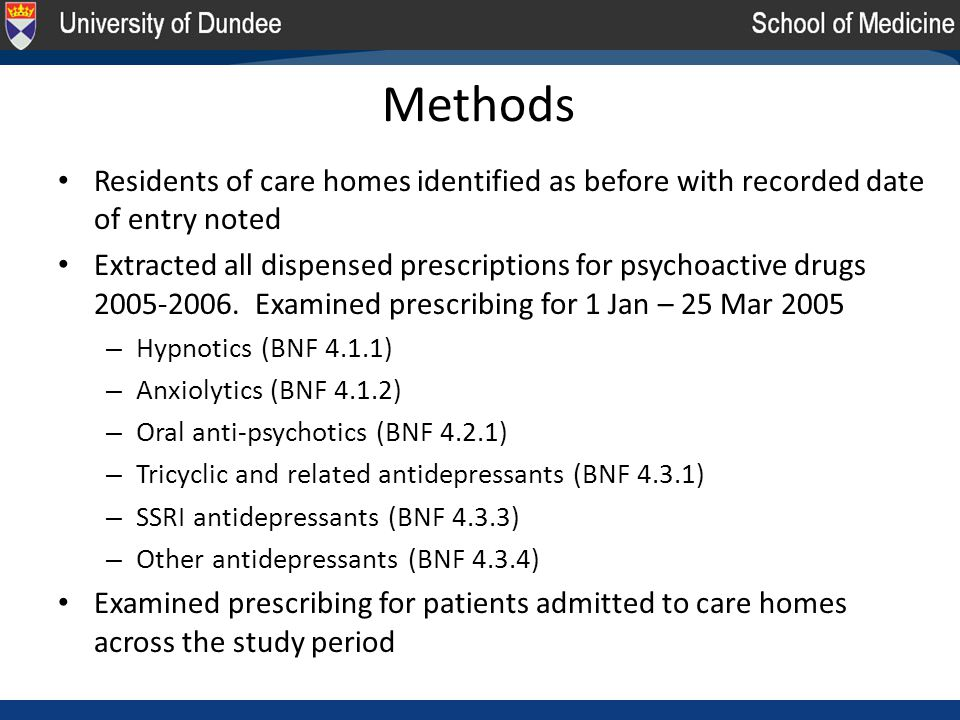Methods Residents of care homes identified as before with recorded date of entry noted Extracted all dispensed prescriptions for psychoactive drugs 2005-2006.