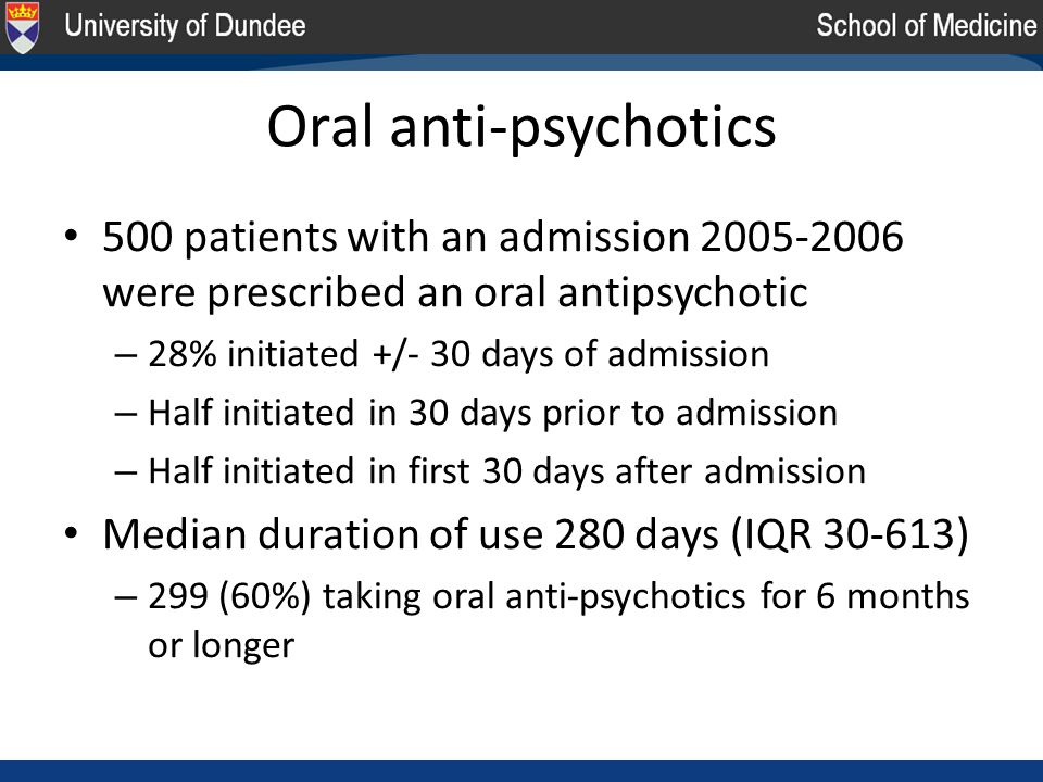 Oral anti-psychotics 500 patients with an admission 2005-2006 were prescribed an oral antipsychotic – 28% initiated +/- 30 days of admission – Half initiated in 30 days prior to admission – Half initiated in first 30 days after admission Median duration of use 280 days (IQR 30-613) – 299 (60%) taking oral anti-psychotics for 6 months or longer