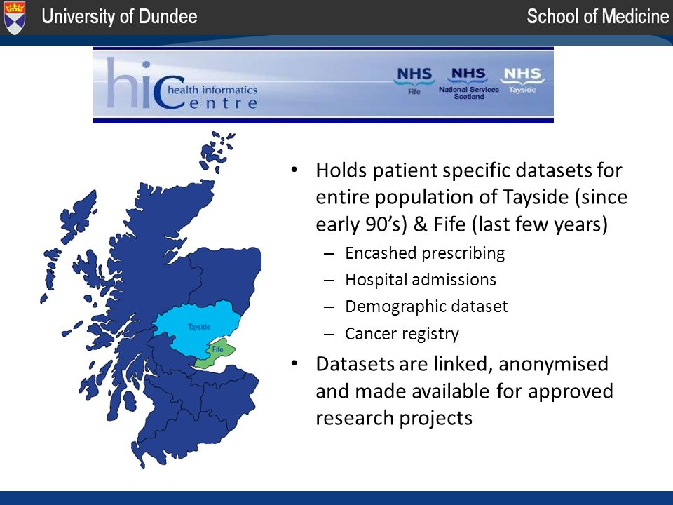 Holds patient specific datasets for entire population of Tayside (since early 90's) & Fife (last few years) – Encashed prescribing – Hospital admissions – Demographic dataset – Cancer registry Datasets are linked, anonymised and made available for approved research projects