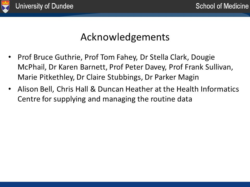 Acknowledgements Prof Bruce Guthrie, Prof Tom Fahey, Dr Stella Clark, Dougie McPhail, Dr Karen Barnett, Prof Peter Davey, Prof Frank Sullivan, Marie Pitkethley, Dr Claire Stubbings, Dr Parker Magin Alison Bell, Chris Hall & Duncan Heather at the Health Informatics Centre for supplying and managing the routine data