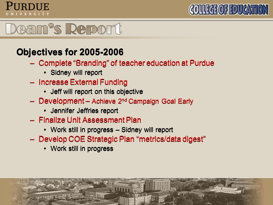 Objectives for 2005-2006 –Complete Branding of teacher education at Purdue Sidney will report –Increase External Funding Jeff will report on this objective –Development – Achieve 2 nd Campaign Goal Early Jennifer Jeffries report –Finalize Unit Assessment Plan Work still in progress – Sidney will report –Develop COE Strategic Plan metrics/data digest Work still in progress Objectives for 2005-2006 –Complete Branding of teacher education at Purdue Sidney will report –Increase External Funding Jeff will report on this objective –Development – Achieve 2 nd Campaign Goal Early Jennifer Jeffries report –Finalize Unit Assessment Plan Work still in progress – Sidney will report –Develop COE Strategic Plan metrics/data digest Work still in progress