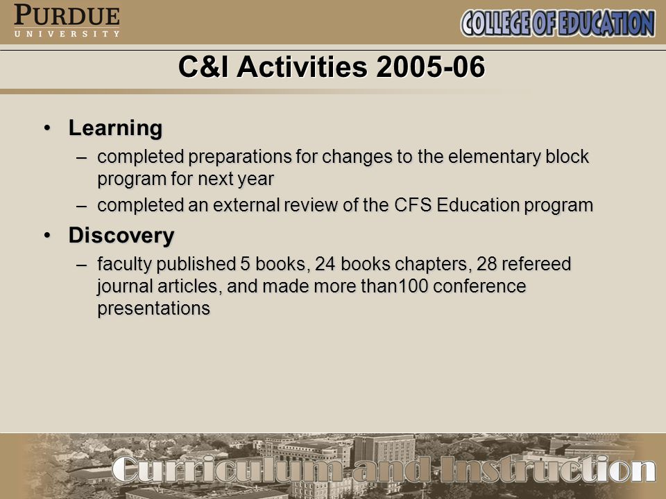 C&I Activities 2005-06 LearningLearning –completed preparations for changes to the elementary block program for next year –completed an external review of the CFS Education program DiscoveryDiscovery –faculty published 5 books, 24 books chapters, 28 refereed journal articles, and made more than100 conference presentations