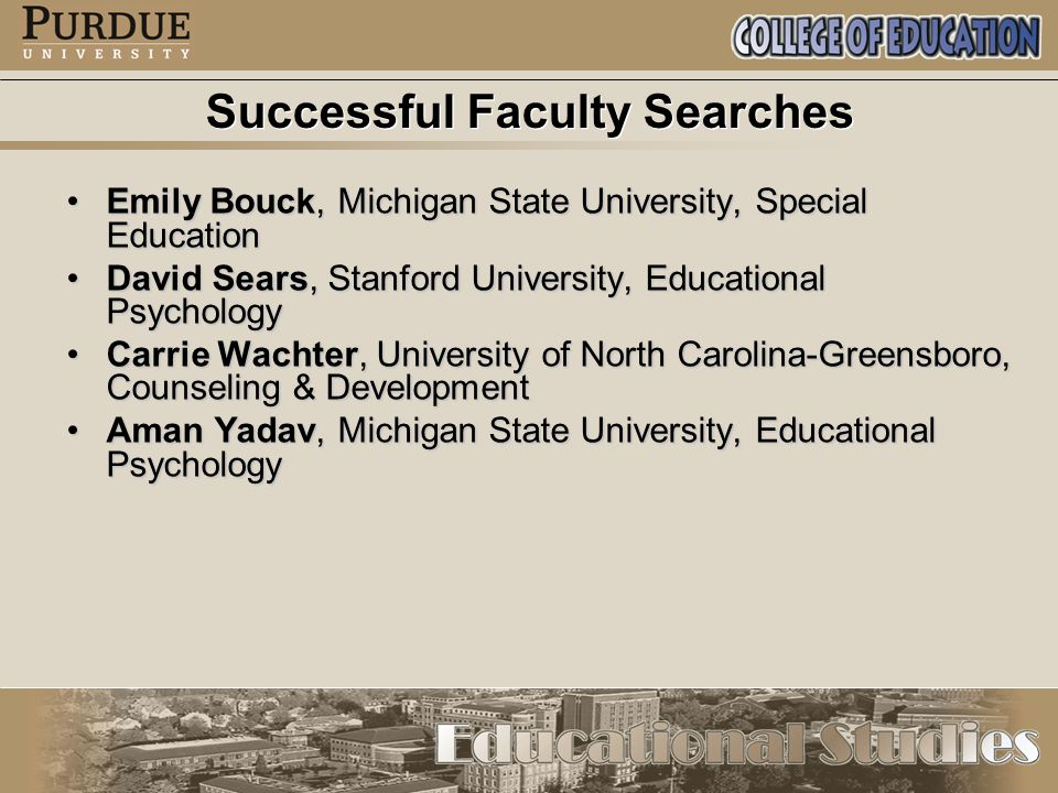 Successful Faculty Searches Emily Bouck, Michigan State University, Special EducationEmily Bouck, Michigan State University, Special Education David Sears, Stanford University, Educational PsychologyDavid Sears, Stanford University, Educational Psychology Carrie Wachter, University of North Carolina-Greensboro, Counseling & DevelopmentCarrie Wachter, University of North Carolina-Greensboro, Counseling & Development Aman Yadav, Michigan State University, Educational PsychologyAman Yadav, Michigan State University, Educational Psychology