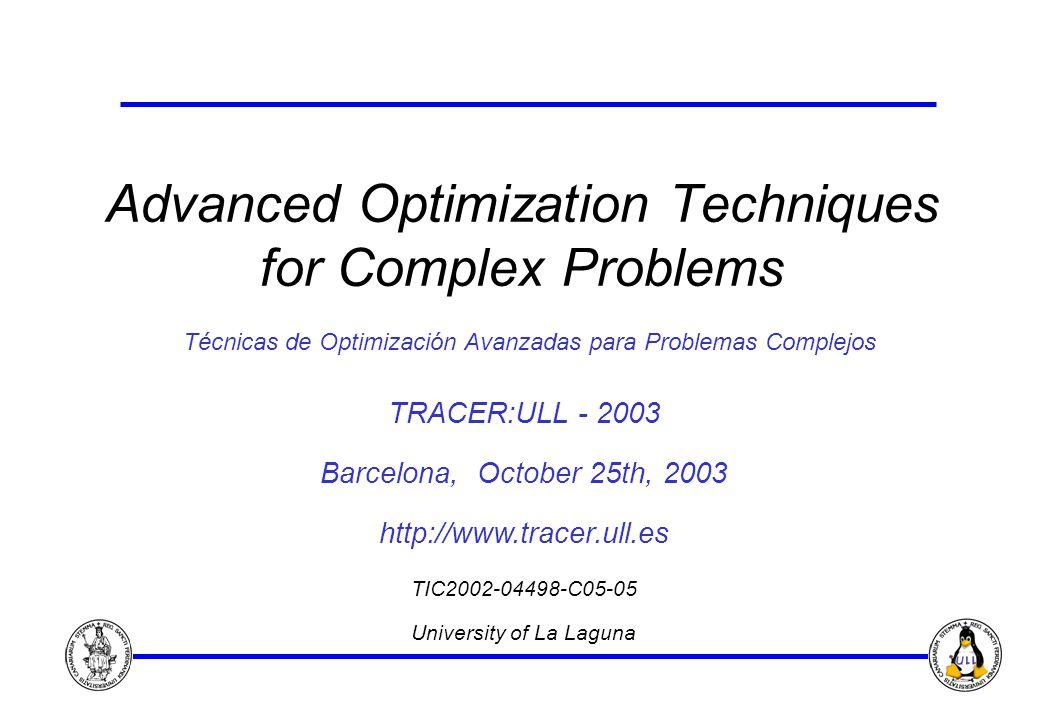 Advanced Optimization Techniques for Complex Problems Técnicas de Optimización Avanzadas para Problemas Complejos TRACER:ULL - 2003 Barcelona, October 25th, 2003 http://www.tracer.ull.es TIC2002-04498-C05-05 University of La Laguna