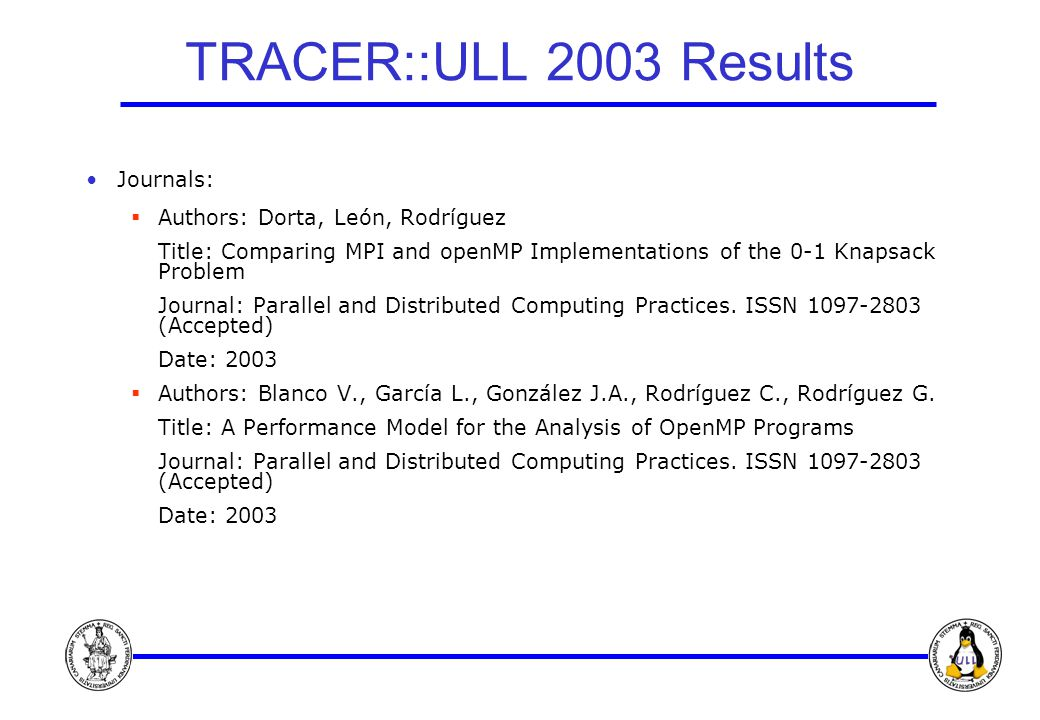 TRACER::ULL 2003 Results Journals:  Authors: Dorta, León, Rodríguez Title: Comparing MPI and openMP Implementations of the 0-1 Knapsack Problem Journal: Parallel and Distributed Computing Practices.