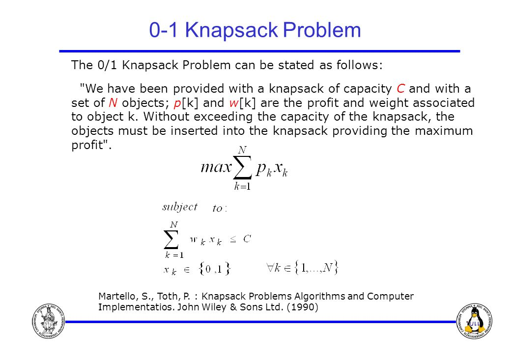 0-1 Knapsack Problem The 0/1 Knapsack Problem can be stated as follows: We have been provided with a knapsack of capacity C and with a set of N objects; p[k] and w[k] are the profit and weight associated to object k.