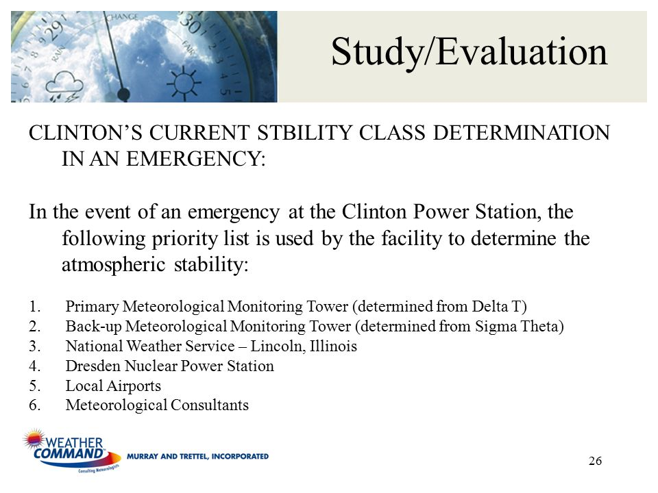26 Study/Evaluation CLINTON'S CURRENT STBILITY CLASS DETERMINATION IN AN EMERGENCY: In the event of an emergency at the Clinton Power Station, the following priority list is used by the facility to determine the atmospheric stability: 1.