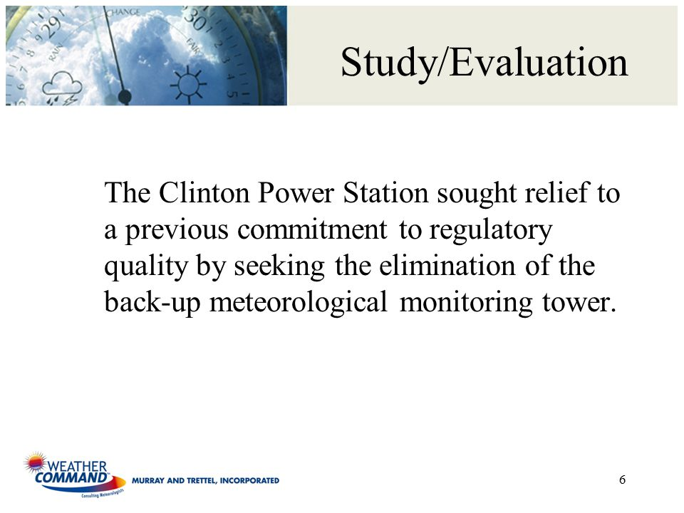 Study/Evaluation The Clinton Power Station sought relief to a previous commitment to regulatory quality by seeking the elimination of the back-up meteorological monitoring tower.