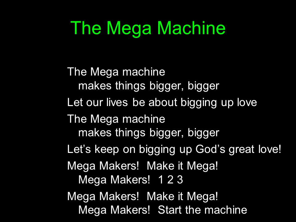 The Mega Machine The Mega machine makes things bigger, bigger Let our lives be about bigging up love The Mega machine makes things bigger, bigger Let'