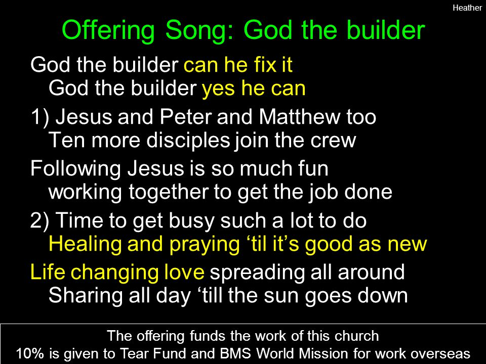 Offering Song: God the builder God the builder can he fix it God the builder yes he can 1) Jesus and Peter and Matthew too Ten more disciples join the