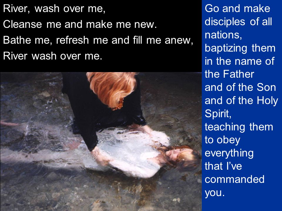 River, wash over me, Cleanse me and make me new. Bathe me, refresh me and fill me anew, River wash over me. Go and make disciples of all nations, bapt